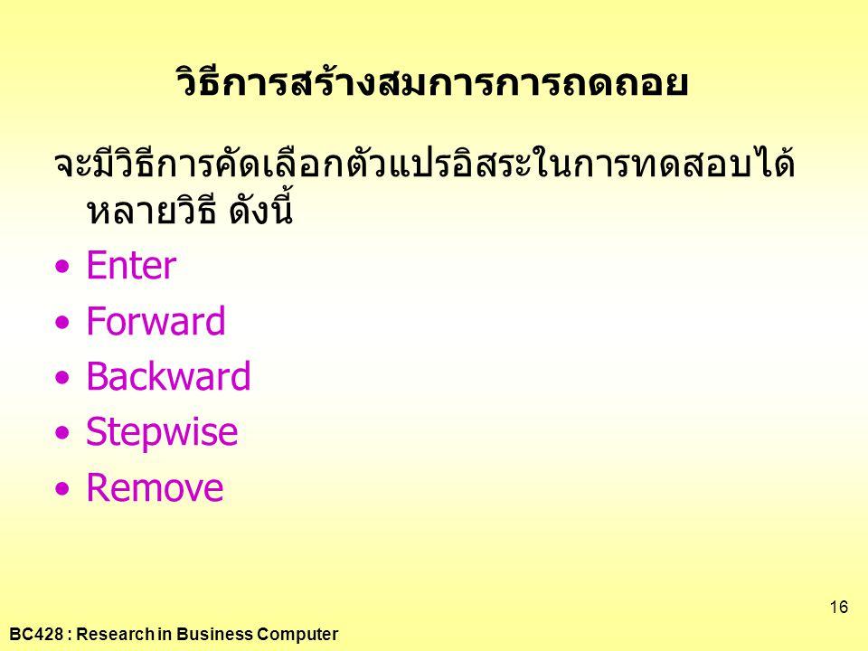 BC428 : Research in Business Computer 16 วิธีการสร้างสมการการถดถอย จะมีวิธีการคัดเลือกตัวแปรอิสระในการทดสอบได้ หลายวิธี ดังนี้ •Enter •Forward •Backwa