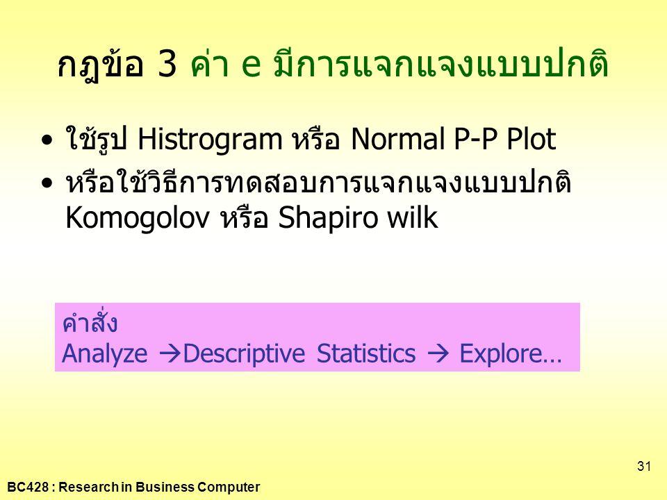 BC428 : Research in Business Computer 31 กฎข้อ 3 ค่า e มีการแจกแจงแบบปกติ •ใช้รูป Histrogram หรือ Normal P-P Plot •หรือใช้วิธีการทดสอบการแจกแจงแบบปกติ