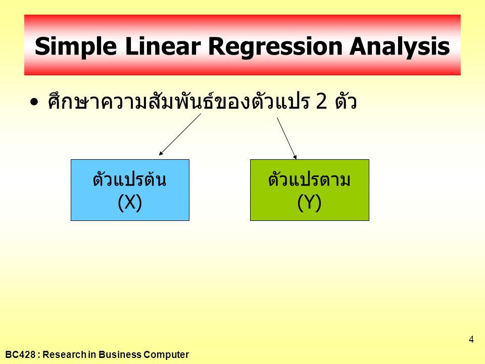 BC428 : Research in Business Computer 4 Simple Linear Regression Analysis •ศึกษาความสัมพันธ์ของตัวแปร 2 ตัว ตัวแปรต้น (X) ตัวแปรตาม (Y)