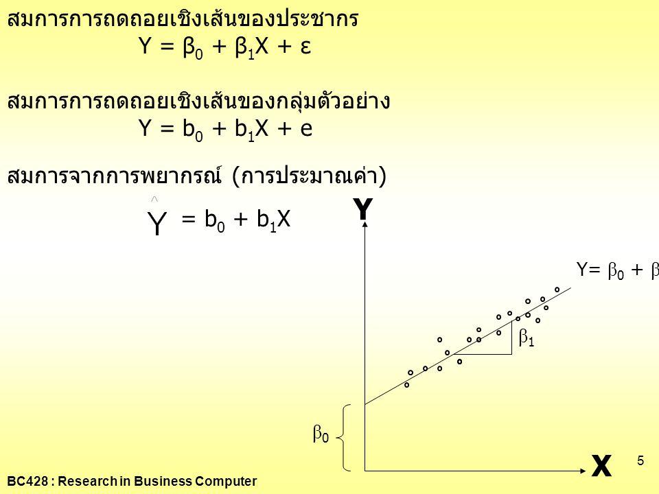 BC428 : Research in Business Computer 5 สมการการถดถอยเชิงเส้นของประชากร Y = β 0 + β 1 X + ε สมการการถดถอยเชิงเส้นของกลุ่มตัวอย่าง Y = b 0 + b 1 X + e