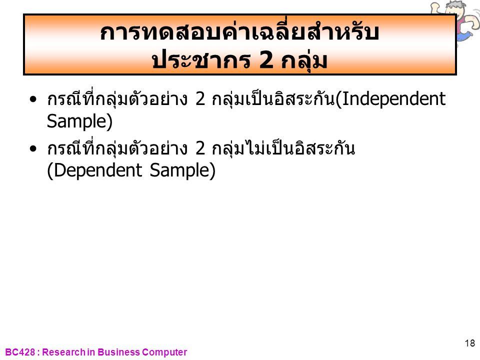 BC428 : Research in Business Computer 18 การทดสอบค่าเฉลี่ยสำหรับ ประชากร 2 กลุ่ม •กรณีที่กลุ่มตัวอย่าง 2 กลุ่มเป็นอิสระกัน(Independent Sample) •กรณีที