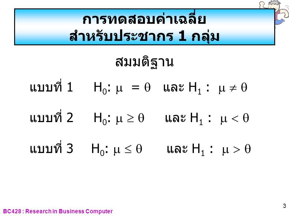 BC428 : Research in Business Computer 3 การทดสอบค่าเฉลี่ย สำหรับประชากร 1 กลุ่ม สมมติฐาน แบบที่ 1 H 0 :  =  และ H 1 :    แบบที่ 2 H 0 :    และ