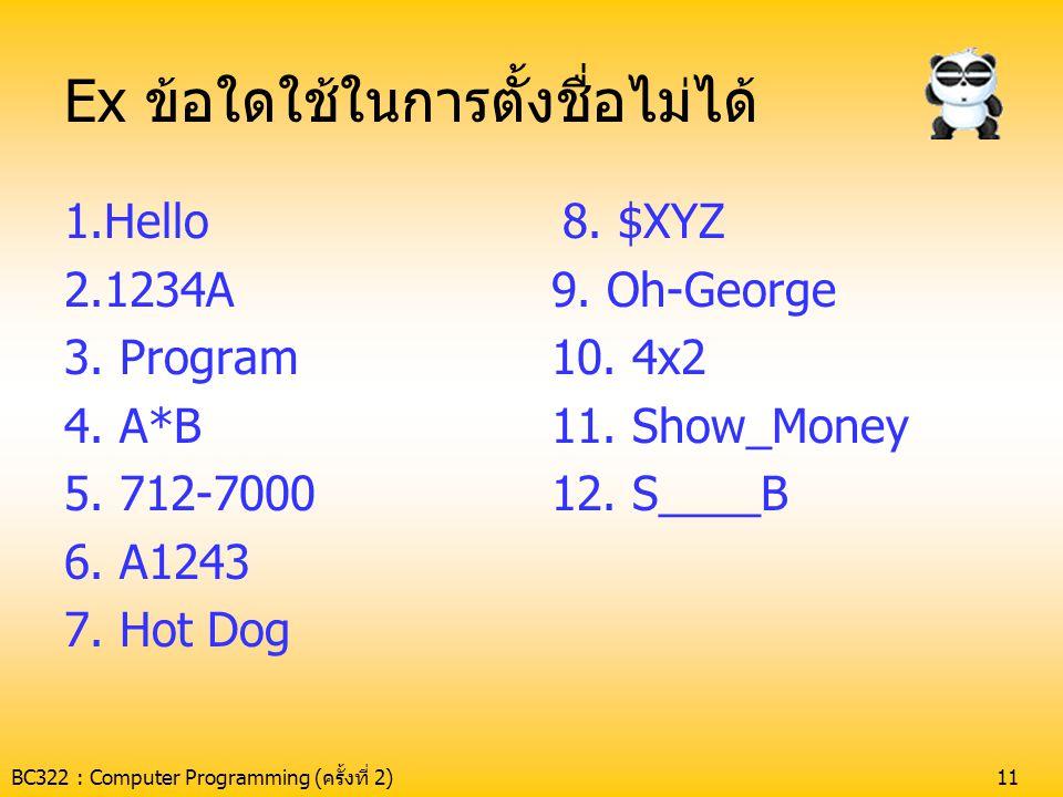 BC322 : Computer Programming (ครั้งที่ 2)11 Ex ข้อใดใช้ในการตั้งชื่อไม่ได้ 1.Hello 2.1234A 3. Program 4. A*B 5. 712-7000 6. A1243 7. Hot Dog 8. $XYZ 9