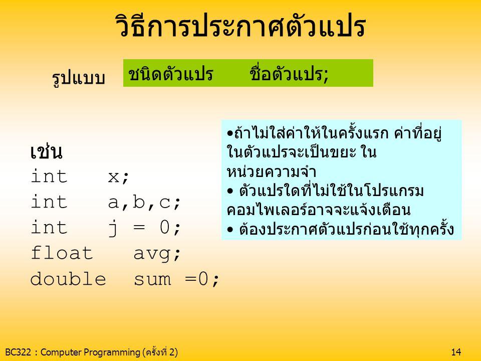 BC322 : Computer Programming (ครั้งที่ 2)14 วิธีการประกาศตัวแปร ชนิดตัวแปร ชื่อตัวแปร; รูปแบบ เช่น int x; int a,b,c; int j = 0; float avg; double sum