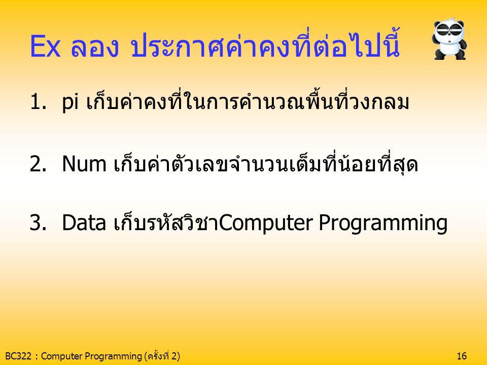 BC322 : Computer Programming (ครั้งที่ 2)16 Ex ลอง ประกาศค่าคงที่ต่อไปนี้ 1.pi เก็บค่าคงที่ในการคำนวณพื้นที่วงกลม 2.Num เก็บค่าตัวเลขจำนวนเต็มที่น้อยท