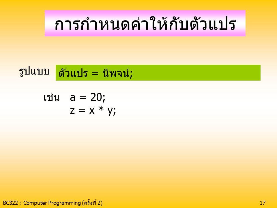 BC322 : Computer Programming (ครั้งที่ 2)18 การเปลี่ยนประเภทข้อมูล •ระบุชนิดที่ต้องการไว้ข้างหน้า เช่น int y; y = (int)2.4; -> y = 2 float x; x = (float)15;