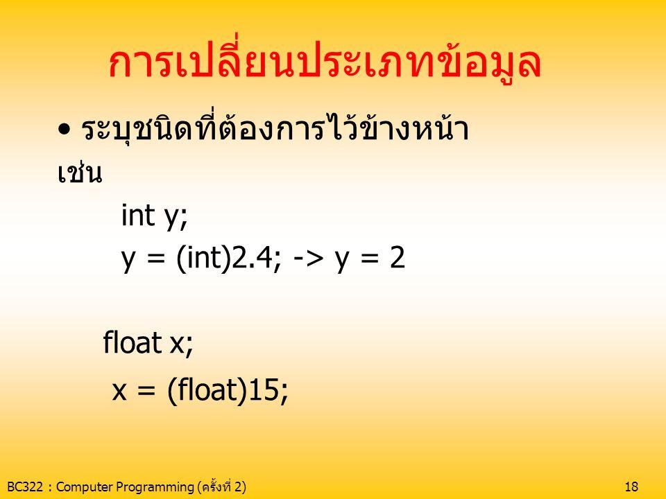 BC322 : Computer Programming (ครั้งที่ 2)18 การเปลี่ยนประเภทข้อมูล •ระบุชนิดที่ต้องการไว้ข้างหน้า เช่น int y; y = (int)2.4; -> y = 2 float x; x = (flo