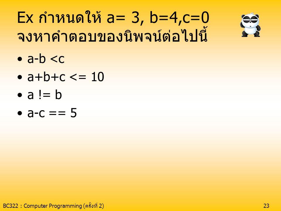 BC322 : Computer Programming (ครั้งที่ 2)23 Ex กำหนดให้ a= 3, b=4,c=0 จงหาคำตอบของนิพจน์ต่อไปนี้ •a-b <c •a+b+c <= 10 •a != b •a-c == 5