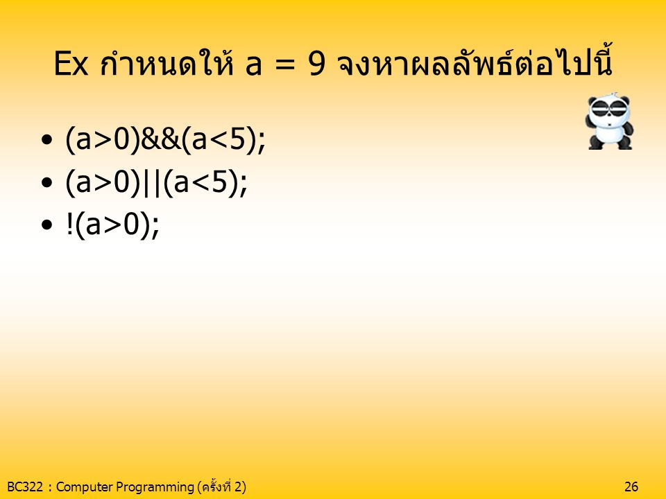 BC322 : Computer Programming (ครั้งที่ 2)26 Ex กำหนดให้ a = 9 จงหาผลลัพธ์ต่อไปนี้ •(a>0)&&(a<5); •(a>0)||(a<5); •!(a>0);