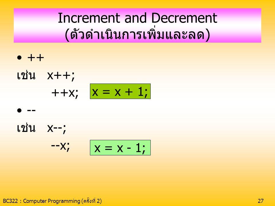 BC322 : Computer Programming (ครั้งที่ 2)27 Increment and Decrement (ตัวดำเนินการเพิ่มและลด) •++ เช่น x++; ++x; •-- เช่น x--; --x; x = x + 1; x = x -
