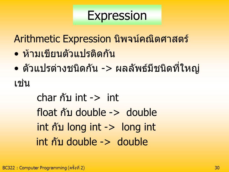 BC322 : Computer Programming (ครั้งที่ 2)30 Expression Arithmetic Expression นิพจน์คณิตศาสตร์ •ห้ามเขียนตัวแปรติดกัน •ตัวแปรต่างชนิดกัน -> ผลลัพธ์มีชน