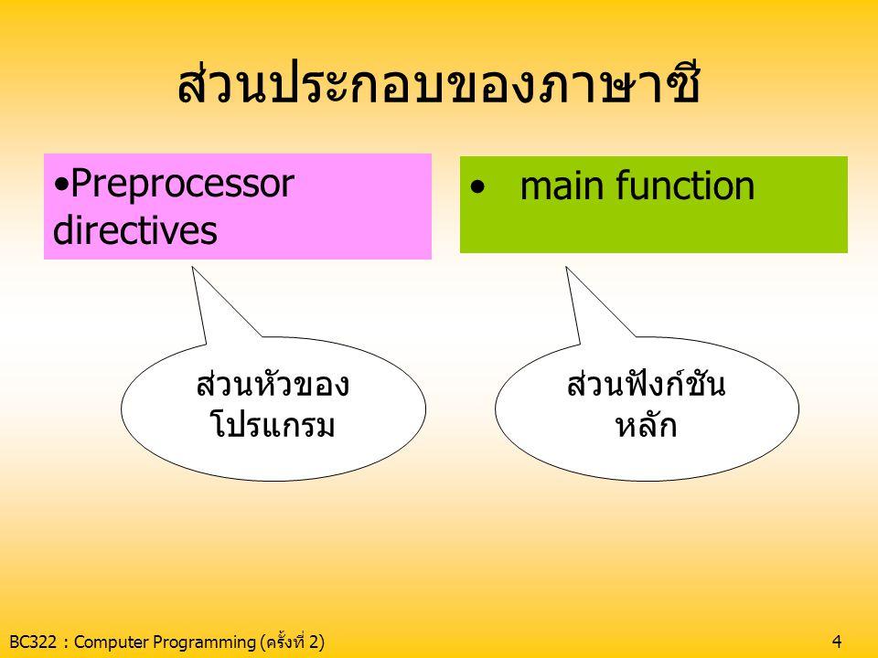 BC322 : Computer Programming (ครั้งที่ 2)5 ส่วนหัวของโปรแกรม •ใช้ระบุ ไฟล์header ที่ควบคุมการทำงานของ ฟังก์ชันมาตรฐาน •ไฟล์ header จะมีนามสกุลเป็น.h ตัวอย่าง #include แจ้งให้ คอมไพเลอร์อ่าน ไฟล์อื่นเข้ามา compile ด้วย