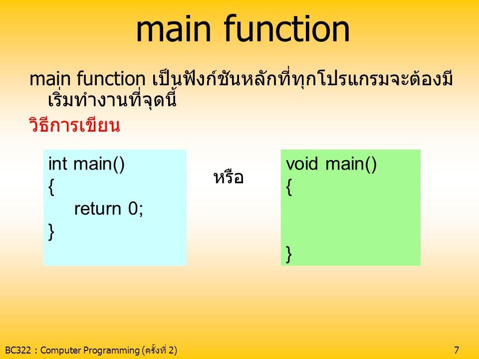 BC322 : Computer Programming (ครั้งที่ 2)7 main function main function เป็นฟังก์ชันหลักที่ทุกโปรแกรมจะต้องมี เริ่มทำงานที่จุดนี้ วิธีการเขียน int main