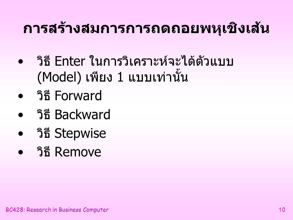 BC428: Research in Business Computer10 การสร้างสมการการถดถอยพหุเชิงเส้น •วิธี Enter ในการวิเคราะห์จะได้ตัวแบบ (Model) เพียง 1 แบบเท่านั้น •วิธี Forward •วิธี Backward •วิธี Stepwise •วิธี Remove