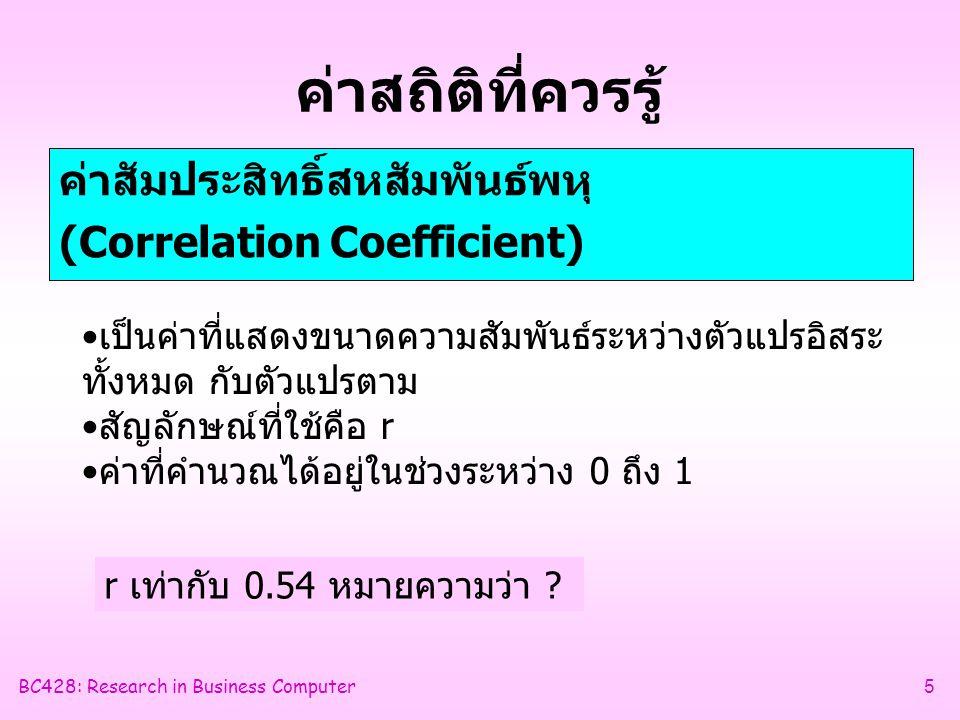 BC428: Research in Business Computer5 ค่าสถิติที่ควรรู้ ค่าสัมประสิทธิ์สหสัมพันธ์พหุ (Correlation Coefficient) •เป็นค่าที่แสดงขนาดความสัมพันธ์ระหว่างตัวแปรอิสระ ทั้งหมด กับตัวแปรตาม •สัญลักษณ์ที่ใช้คือ r •ค่าที่คำนวณได้อยู่ในช่วงระหว่าง 0 ถึง 1 r เท่ากับ 0.54 หมายความว่า ?