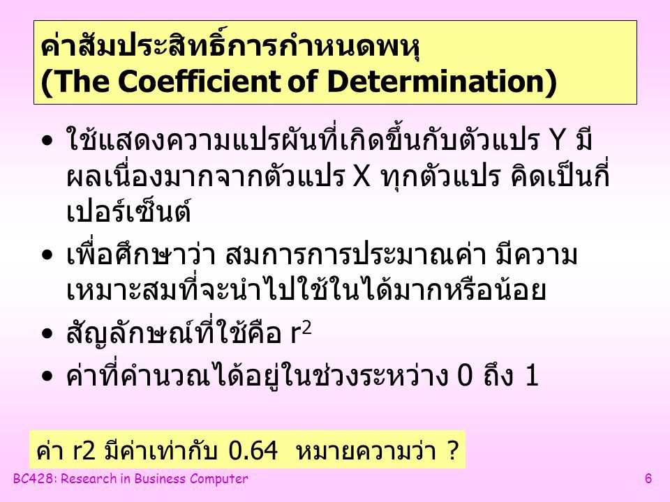 BC428: Research in Business Computer6 ค่าสัมประสิทธิ์การกำหนดพหุ (The Coefficient of Determination) •ใช้แสดงความแปรผันที่เกิดขึ้นกับตัวแปร Y มี ผลเนื่องมากจากตัวแปร X ทุกตัวแปร คิดเป็นกี่ เปอร์เซ็นต์ •เพื่อศึกษาว่า สมการการประมาณค่า มีความ เหมาะสมที่จะนำไปใช้ในได้มากหรือน้อย •สัญลักษณ์ที่ใช้คือ r 2 •ค่าที่คำนวณได้อยู่ในช่วงระหว่าง 0 ถึง 1 ค่า r2 มีค่าเท่ากับ 0.64 หมายความว่า ?