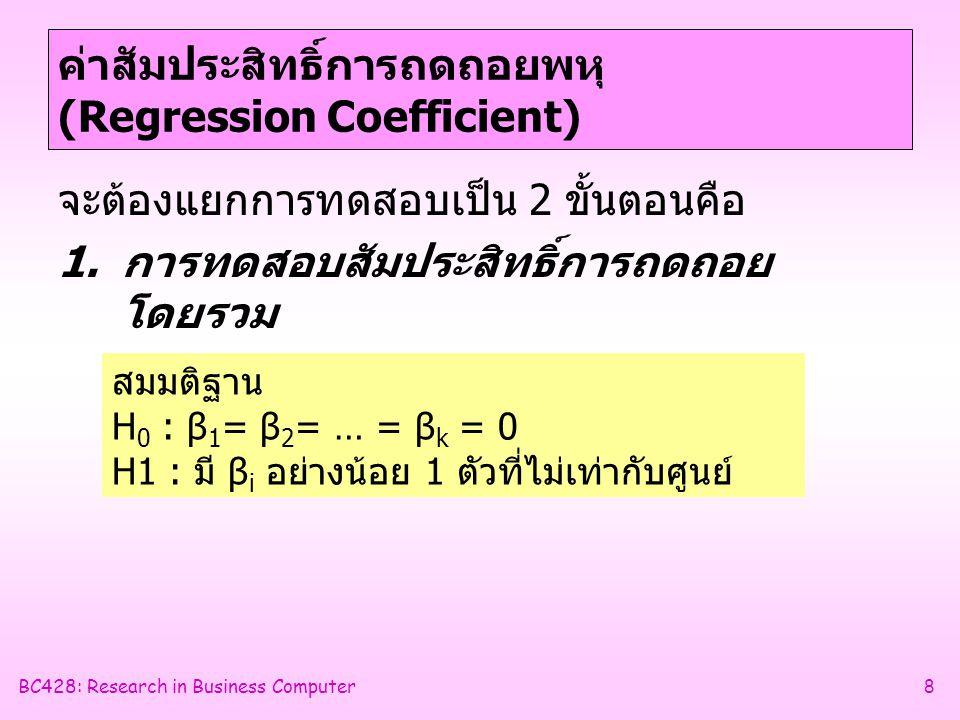 BC428: Research in Business Computer8 ค่าสัมประสิทธิ์การถดถอยพหุ (Regression Coefficient) จะต้องแยกการทดสอบเป็น 2 ขั้นตอนคือ 1.การทดสอบสัมประสิทธิ์การถดถอย โดยรวม สมมติฐาน H 0 : β 1 = β 2 = … = β k = 0 H1 : มี β i อย่างน้อย 1 ตัวที่ไม่เท่ากับศูนย์