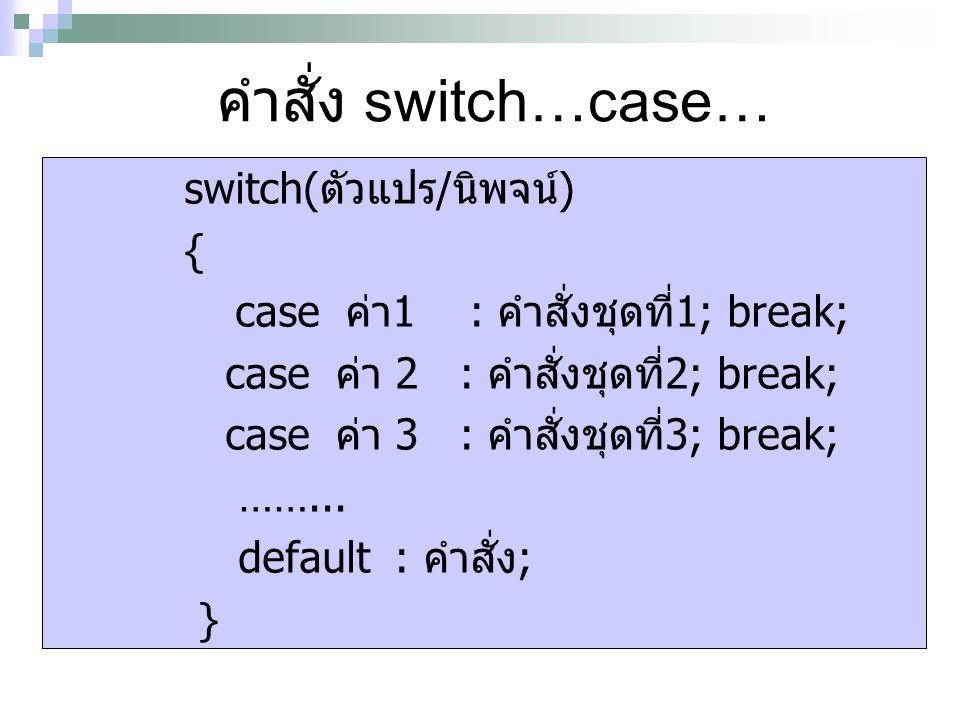 คำสั่ง switch…case… switch(ตัวแปร/นิพจน์) { case ค่า1 : คำสั่งชุดที่1; break; case ค่า 2 : คำสั่งชุดที่2; break; case ค่า 3 : คำสั่งชุดที่3; break; ……