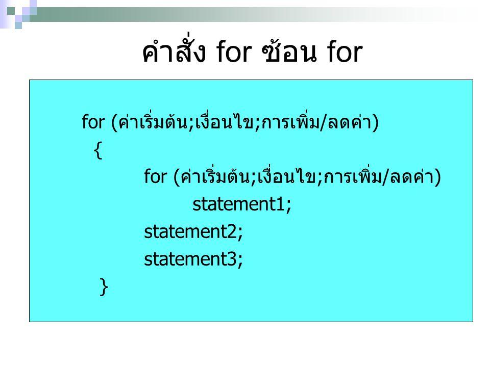 คำสั่ง for ซ้อน for for (ค่าเริ่มต้น;เงื่อนไข;การเพิ่ม/ลดค่า) { for (ค่าเริ่มต้น;เงื่อนไข;การเพิ่ม/ลดค่า) statement1; statement2; statement3; }