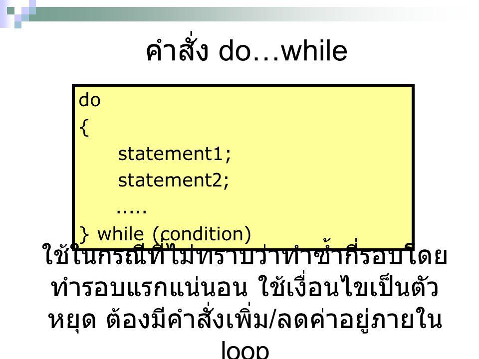 คำสั่ง do…while do { statement1; statement2;..... } while (condition) ใช้ในกรณีที่ไม่ทราบว่าทำซ้ำกี่รอบโดย ทำรอบแรกแน่นอน ใช้เงื่อนไขเป็นตัว หยุด ต้อง