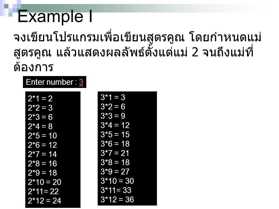 Example I จงเขียนโปรแกรมเพื่อเขียนสูตรคูณ โดยกำหนดแม่ สูตรคูณ แล้วแสดงผลลัพธ์ตั้งแต่แม่ 2 จนถึงแม่ที่ ต้องการ 2*1 = 2 2*2 = 3 2*3 = 6 2*4 = 8 2*5 = 10
