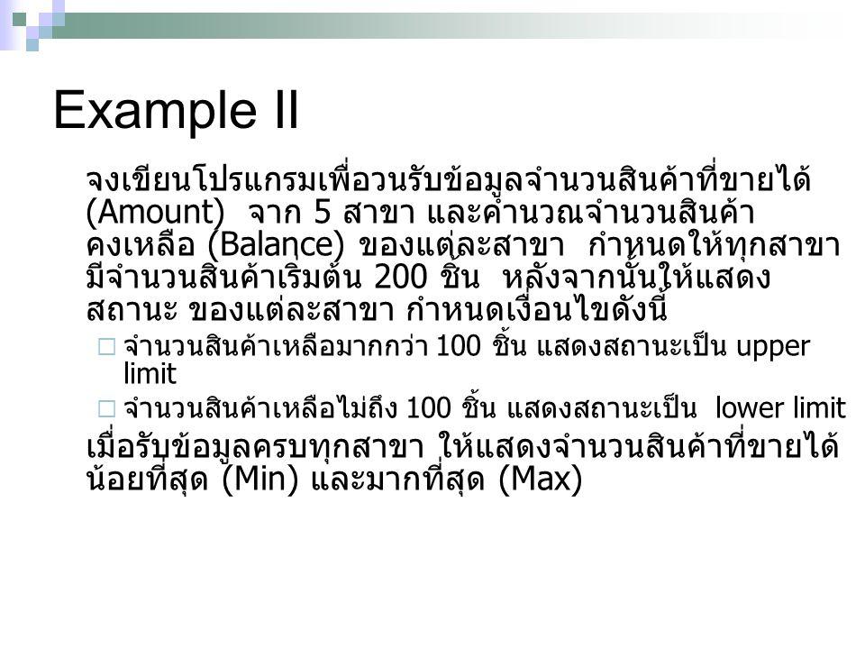 Example II จงเขียนโปรแกรมเพื่อวนรับข้อมูลจำนวนสินค้าที่ขายได้ (Amount) จาก 5 สาขา และคำนวณจำนวนสินค้า คงเหลือ (Balance) ของแต่ละสาขา กำหนดให้ทุกสาขา ม