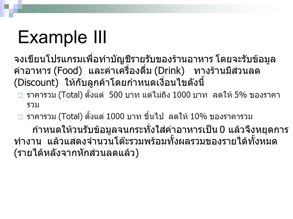 Example III จงเขียนโปรแกรมเพื่อทำบัญชีรายรับของร้านอาหาร โดยจะรับข้อมูล ค่าอาหาร (Food) และค่าเครื่องดื่ม (Drink) ทางร้านมีส่วนลด (Discount) ให้กับลูก
