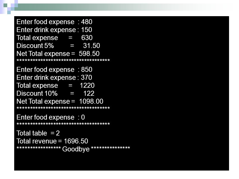 Enter food expense : 480 Enter drink expense : 150 Total expense = 630 Discount 5% = 31.50 Net Total expense = 598.50 ********************************