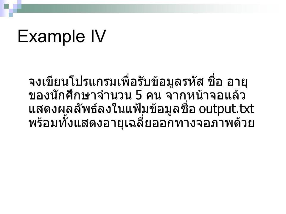 Example IV จงเขียนโปรแกรมเพื่อรับข้อมูลรหัส ชื่อ อายุ ของนักศึกษาจำนวน 5 คน จากหน้าจอแล้ว แสดงผลลัพธ์ลงในแฟ้มข้อมูลชื่อ output.txt พร้อมทั้งแสดงอายุเฉ