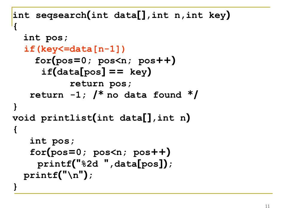 11 int seqsearch(int data[],int n,int key) { int pos; if(key<=data[n-1]) for(pos=0; pos<n; pos++) if(data[pos] == key) return pos; return -1; /* no da