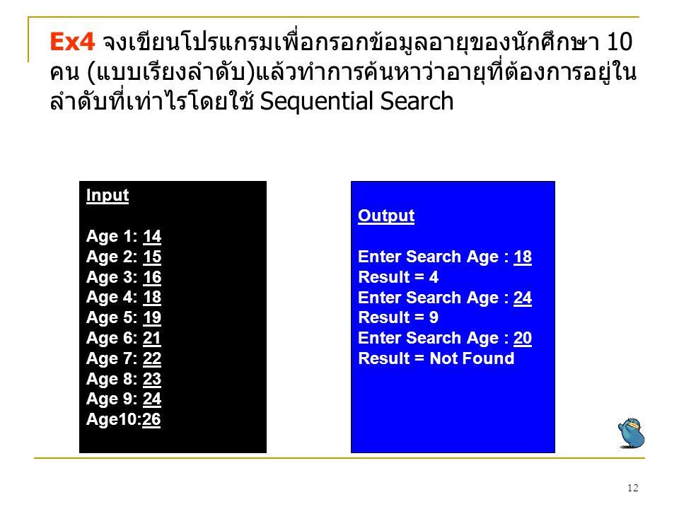12 Ex4 จงเขียนโปรแกรมเพื่อกรอกข้อมูลอายุของนักศึกษา 10 คน (แบบเรียงลำดับ)แล้วทำการค้นหาว่าอายุที่ต้องการอยู่ใน ลำดับที่เท่าไรโดยใช้ Sequential Search