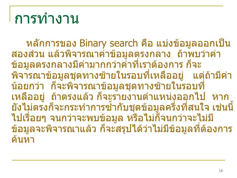 16 การทำงาน หลักการของ Binary search คือ แบ่งข้อมูลออกเป็น สองส่วน แล้วพิจารณาค่าข้อมูลตรงกลาง ถ้าพบว่าค่า ข้อมูลตรงกลางมีค่ามากกว่าค่าที่เราต้องการ ก