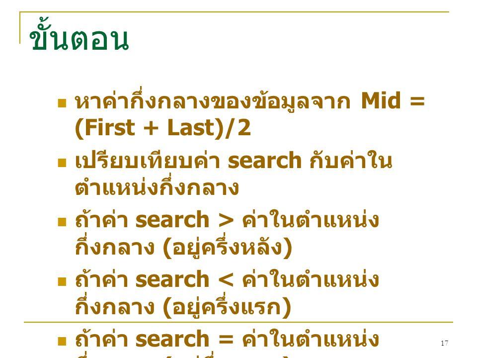 17  หาค่ากึ่งกลางของข้อมูลจาก Mid = (First + Last)/2  เปรียบเทียบค่า search กับค่าใน ตำแหน่งกึ่งกลาง  ถ้าค่า search > ค่าในตำแหน่ง กึ่งกลาง ( อยู่ค