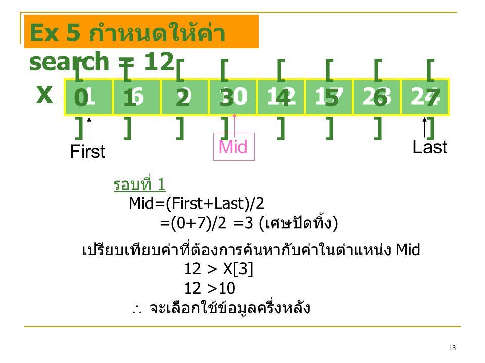 18 1691012172324 [0][0] [1][1] [2][2] [3][3] [4][4] [5][5] [6][6] [7][7] X Ex 5 กำหนดให้ค่า search = 12 First Last รอบที่ 1 Mid=(First+Last)/2 =(0+7)/