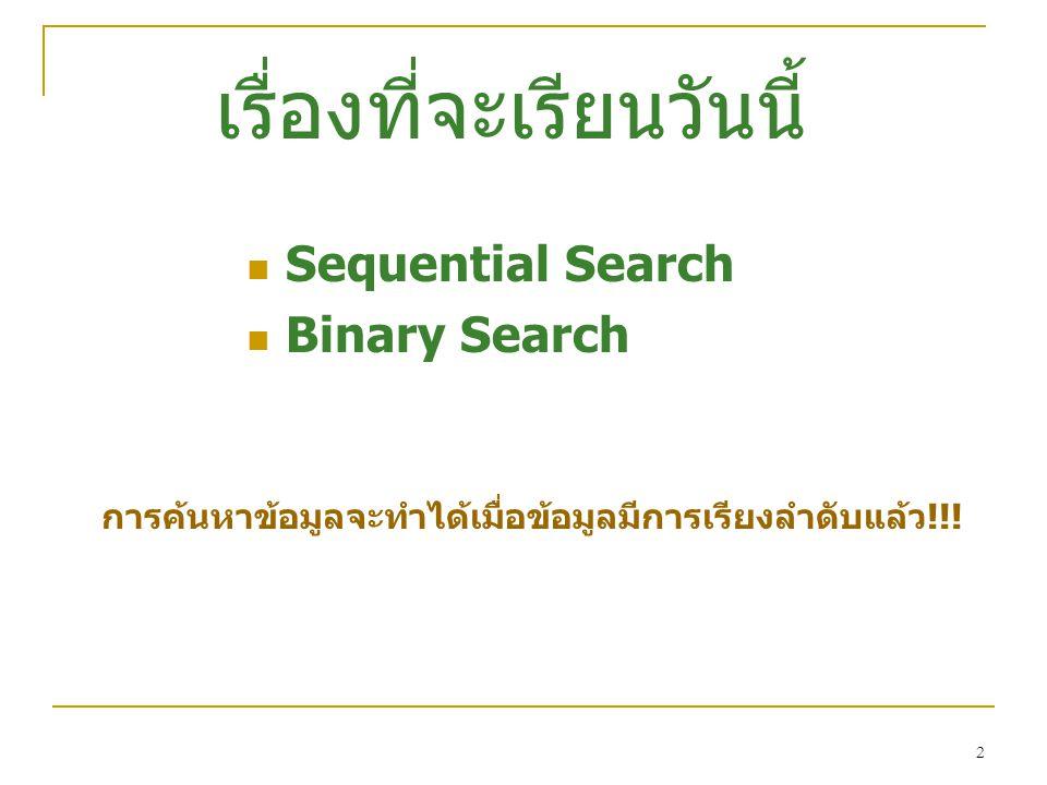 2 เรื่องที่จะเรียนวันนี้  Sequential Search  Binary Search การค้นหาข้อมูลจะทำได้เมื่อข้อมูลมีการเรียงลำดับแล้ว!!!
