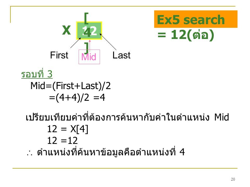 20 12 [4][4] X FirstLast รอบที่ 3 Mid=(First+Last)/2 =(4+4)/2 =4 Mid Ex5 search = 12( ต่อ ) เปรียบเทียบค่าที่ต้องการค้นหากับค่าในตำแหน่ง Mid 12 = X[4]