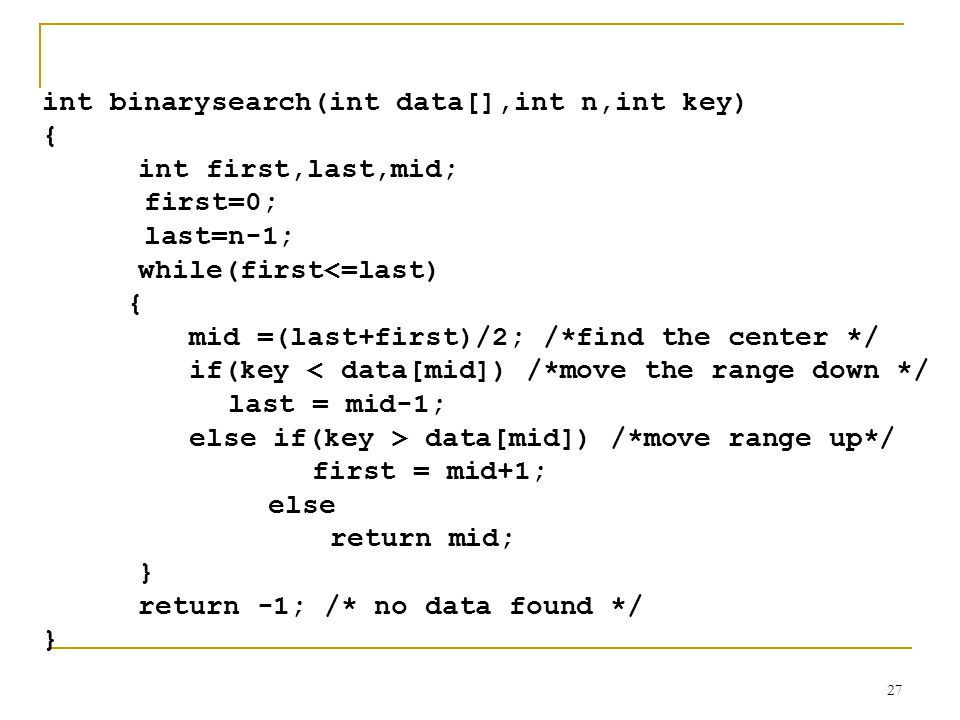 27 int binarysearch(int data[],int n,int key) { int first,last,mid; first=0; last=n-1; while(first<=last) { mid =(last+first)/2; /*find the center */ if(key < data[mid]) /*move the range down */ last = mid-1; else if(key > data[mid]) /*move range up*/ first = mid+1; else return mid; } return -1; /* no data found */ }