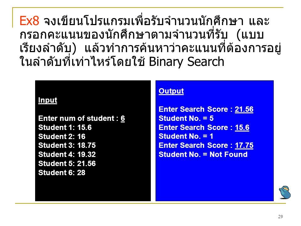29 Ex8 จงเขียนโปรแกรมเพื่อรับจำนวนนักศึกษา และ กรอกคะแนนของนักศึกษาตามจำนวนที่รับ (แบบ เรียงลำดับ) แล้วทำการค้นหาว่าคะแนนที่ต้องการอยู่ ในลำดับที่เท่า