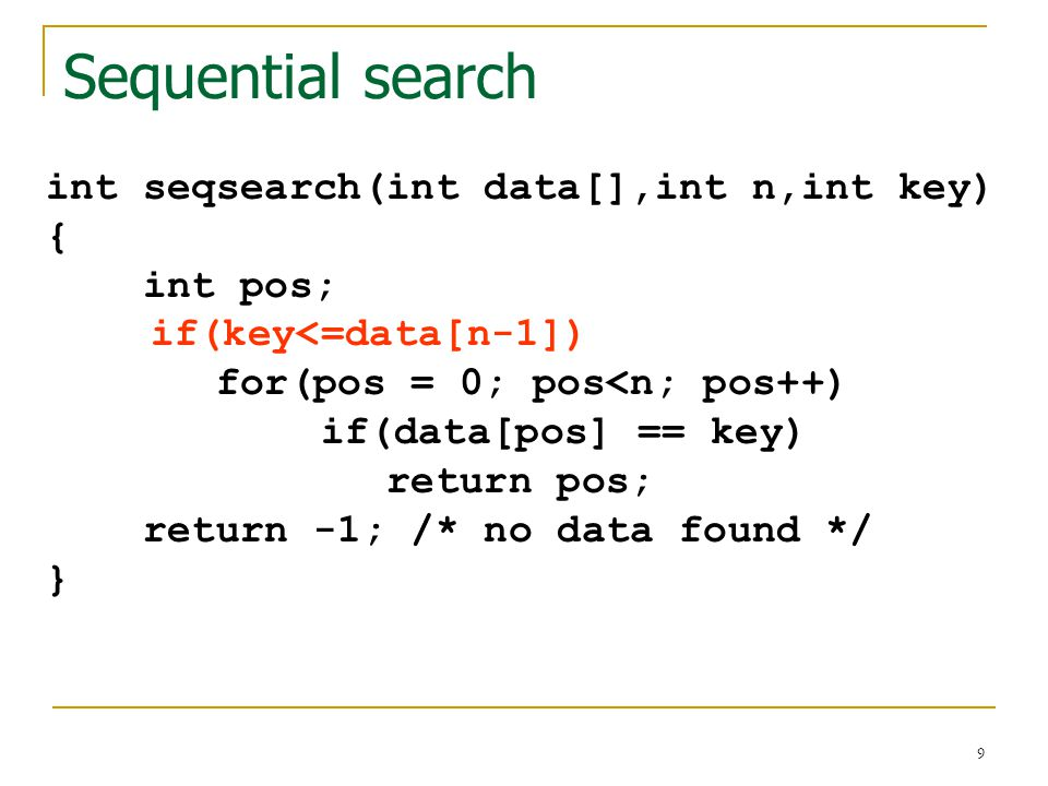 10 #include #define N 10 int table[N] = {1,2,3,5,6,7,10,22,23,31}; int seqsearch(int data[],int n,int key); void printlist(int data[],int n); void main(void) { int search,result; printlist(table,N) printf( Please enter a data to search : ); scanf( %d ,&search); result = seqsearch(table, N, search); if(result >= 0) printf( Data found at location %d\n ,result); else printf( No such data in the table\n ); } Ex3