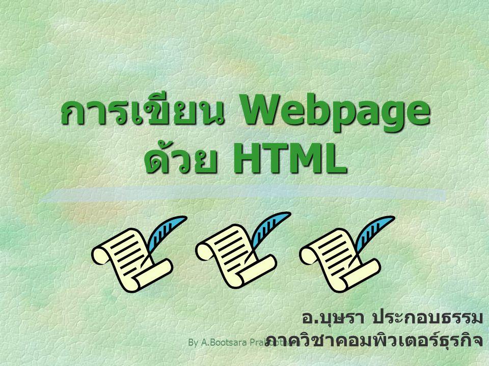 By A.Bootsara Prakobtham1 การเขียน Webpage ด้วย HTML อ.บุษรา ประกอบธรรม ภาควิชาคอมพิวเตอร์ธุรกิจ