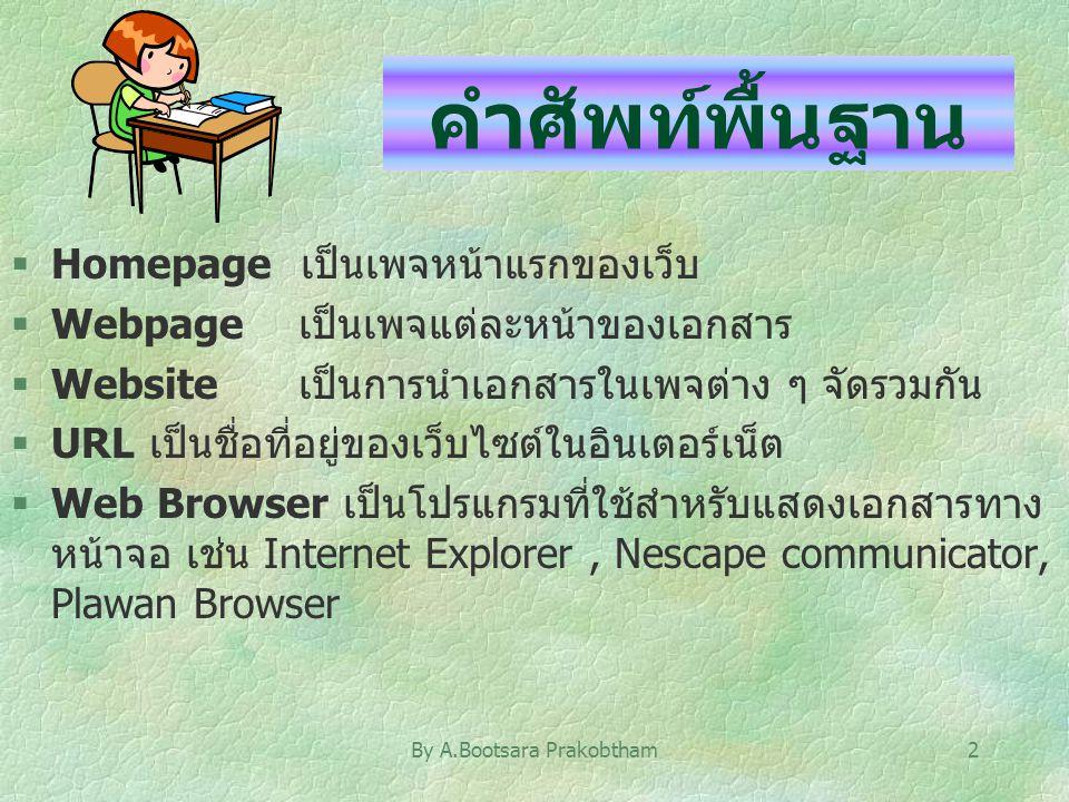 By A.Bootsara Prakobtham2 คำศัพท์พื้นฐาน §Homepage เป็นเพจหน้าแรกของเว็บ §Webpage เป็นเพจแต่ละหน้าของเอกสาร §Website เป็นการนำเอกสารในเพจต่าง ๆ จัดรวม