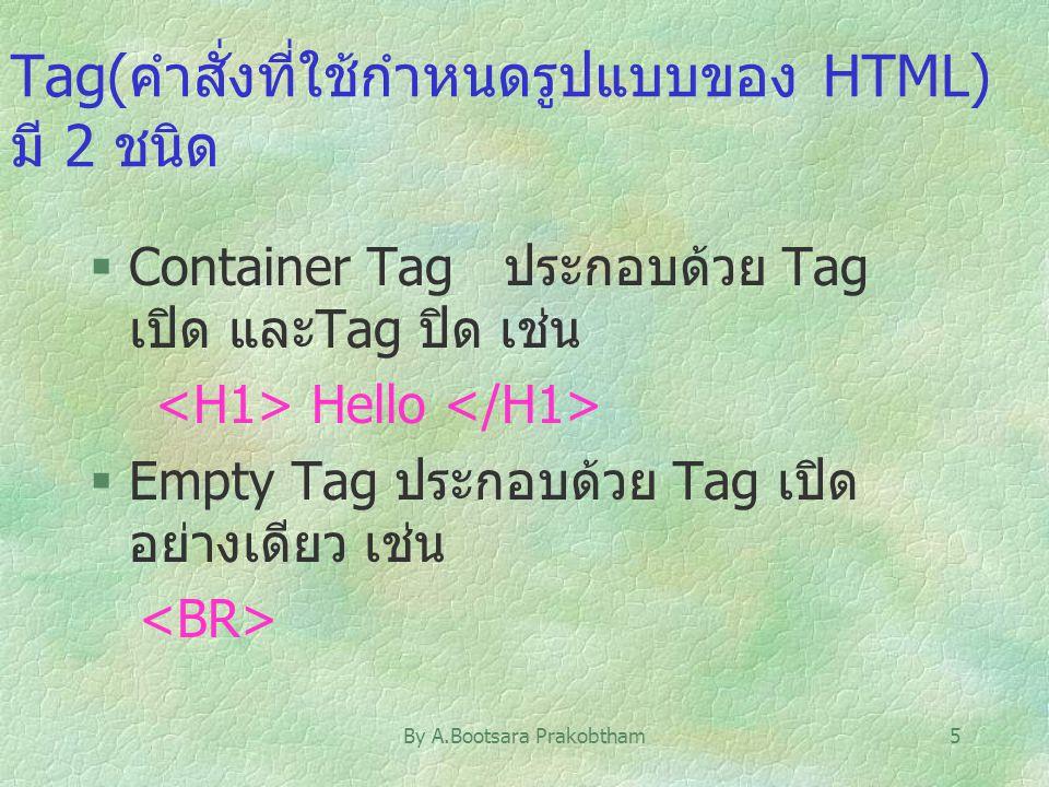 By A.Bootsara Prakobtham5 Tag(คำสั่งที่ใช้กำหนดรูปแบบของ HTML) มี 2 ชนิด §Container Tag ประกอบด้วย Tag เปิด และTag ปิด เช่น Hello §Empty Tag ประกอบด้ว