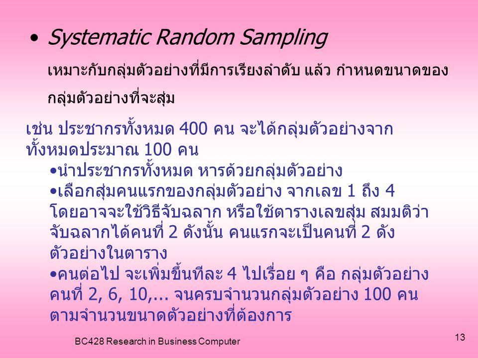 BC428 Research in Business Computer 13 •Systematic Random Sampling เหมาะกับกลุ่มตัวอย่างที่มีการเรียงลำดับ แล้ว กำหนดขนาดของ กลุ่มตัวอย่างที่จะสุ่ม เช