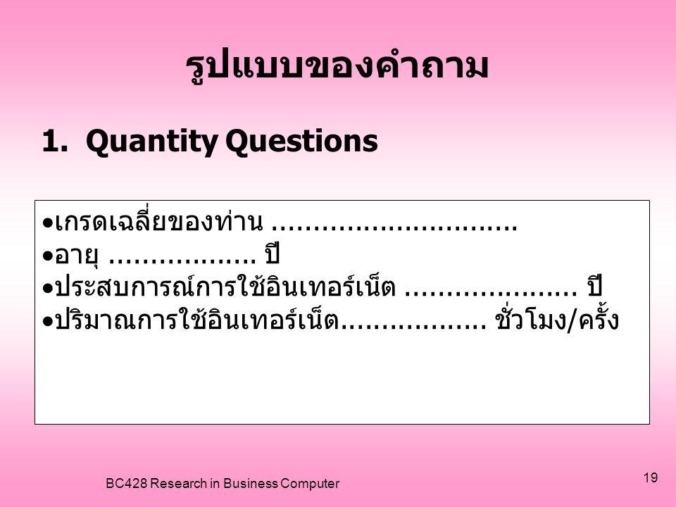 BC428 Research in Business Computer 19 รูปแบบของคำถาม 1.Quantity Questions  เกรดเฉลี่ยของท่าน..............................  อายุ..................