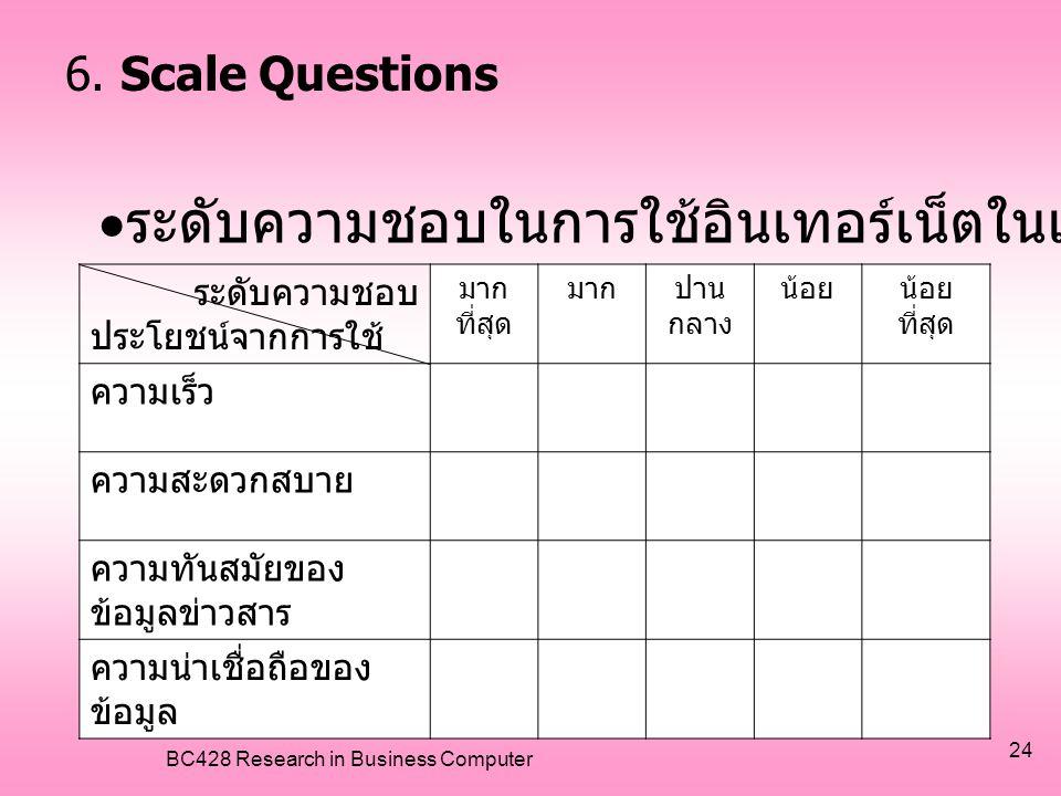 BC428 Research in Business Computer 24 6. Scale Questions ระดับความชอบ ประโยชน์จากการใช้ มาก ที่สุด มากปาน กลาง น้อยน้อย ที่สุด ความเร็ว ความสะดวกสบาย