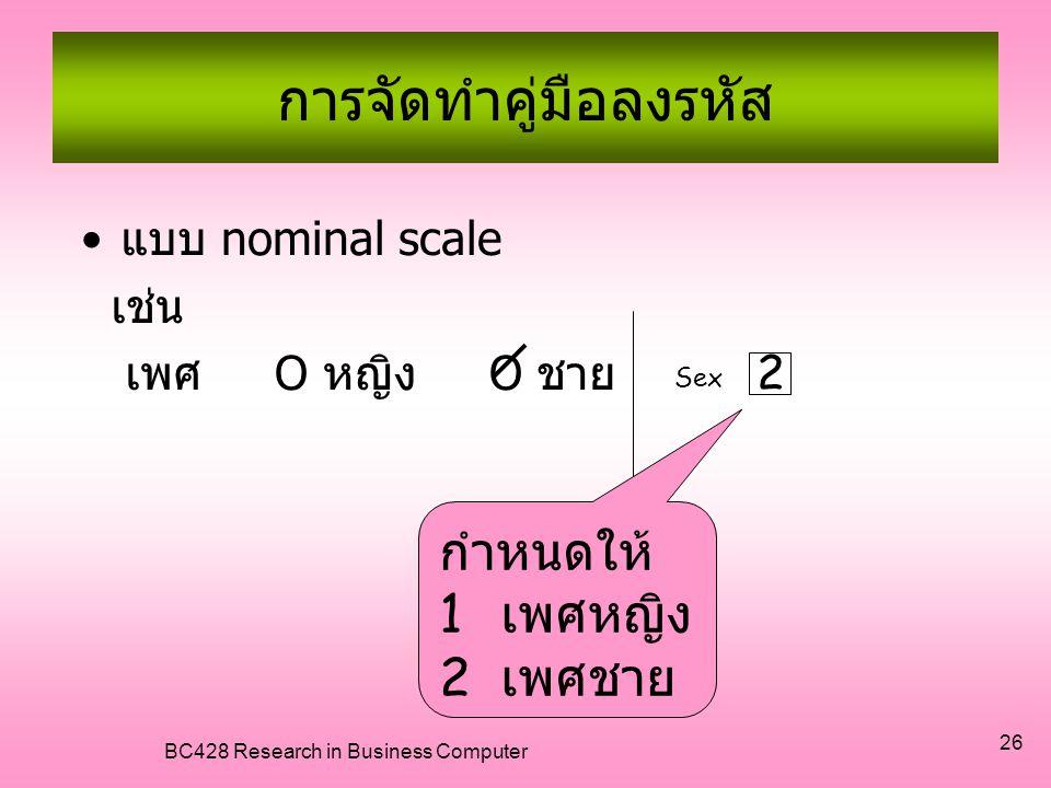 BC428 Research in Business Computer 26 การจัดทำคู่มือลงรหัส •แบบ nominal scale เช่น เพศ O หญิง O ชาย 2 Sex กำหนดให้ 1เ1เ พศหญิง 2เ2เ พศชาย