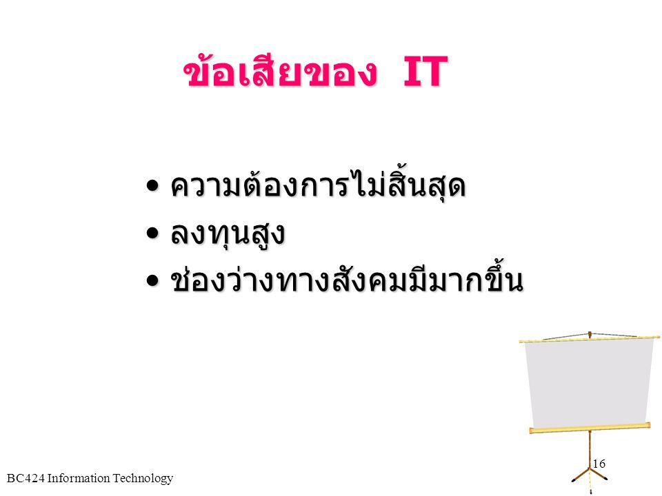 BC424 Information Technology 15 ข้อดีของ IT • เพิ่มประสิทธิภาพการทำงาน • เพิ่มผลผลิต • เพิ่มคุณภาพบริการลูกค้า • ผลิตสินค้าใหม่และขายผลผลิต • สร้างทาง