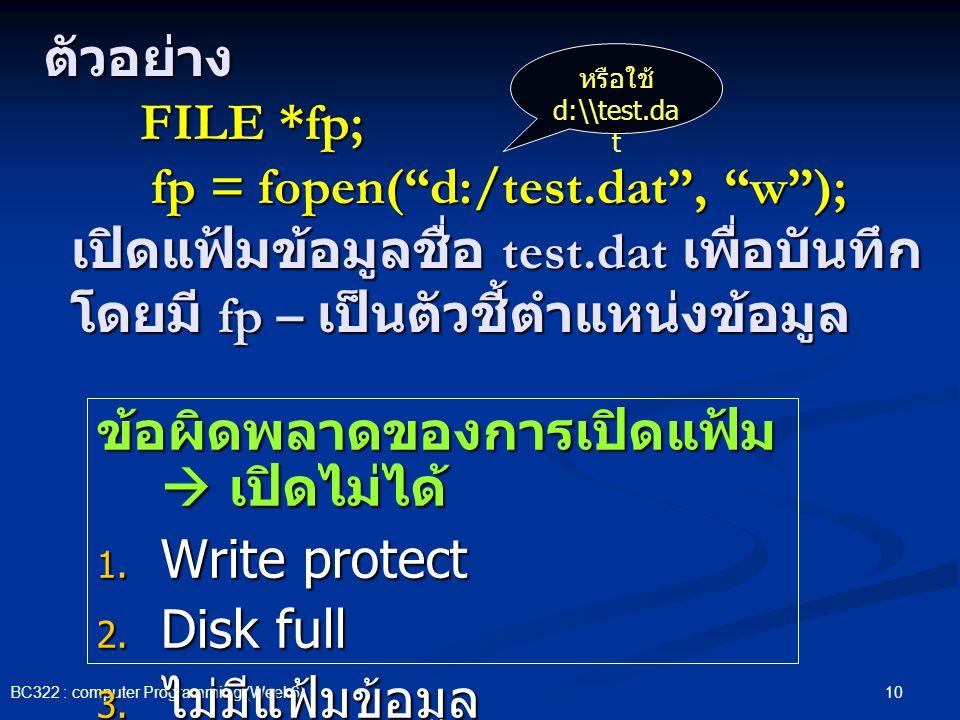 "10 BC322 : computer Programming (Week6) ตัวอย่าง FILE *fp; fp = fopen(""d:/test.dat"", ""w""); เปิดแฟ้มข้อมูลชื่อ test.dat เพื่อบันทึก โดยมี fp – เป็นตัวช"