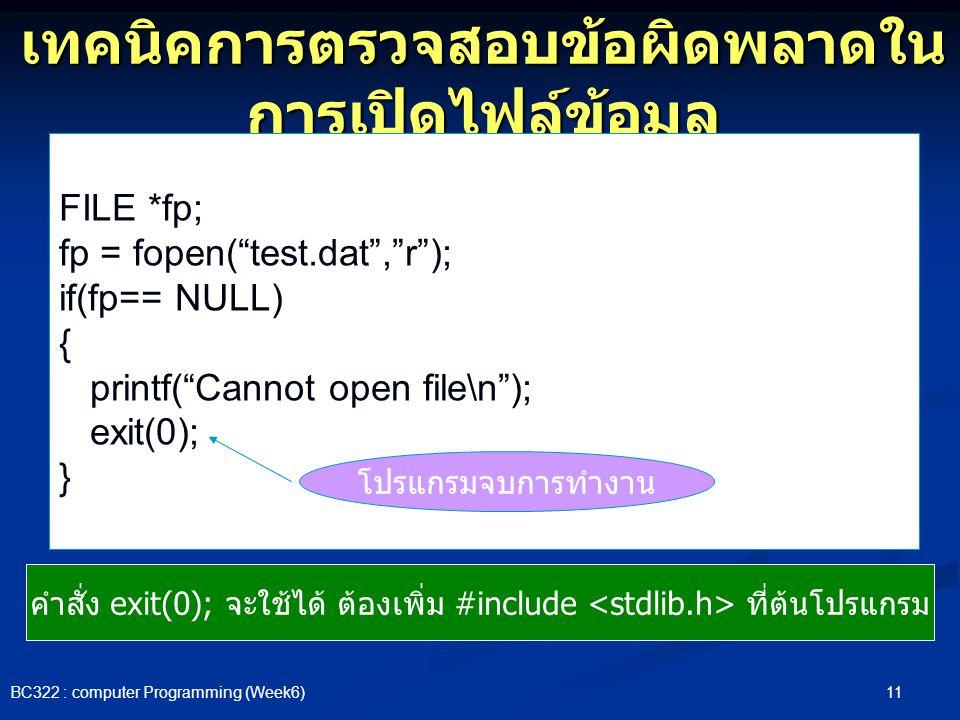 """11 BC322 : computer Programming (Week6) เทคนิคการตรวจสอบข้อผิดพลาดใน การเปิดไฟล์ข้อมูล FILE *fp; fp = fopen(""""test.dat"""",""""r""""); if(fp== NULL) { printf(""""C"""