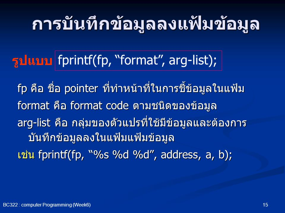 15 BC322 : computer Programming (Week6) การบันทึกข้อมูลลงแฟ้มข้อมูล fp คือ ชื่อ pointer ที่ทำหน้าที่ในการชี้ข้อมูลในแฟ้ม format คือ format code ตามชนิ